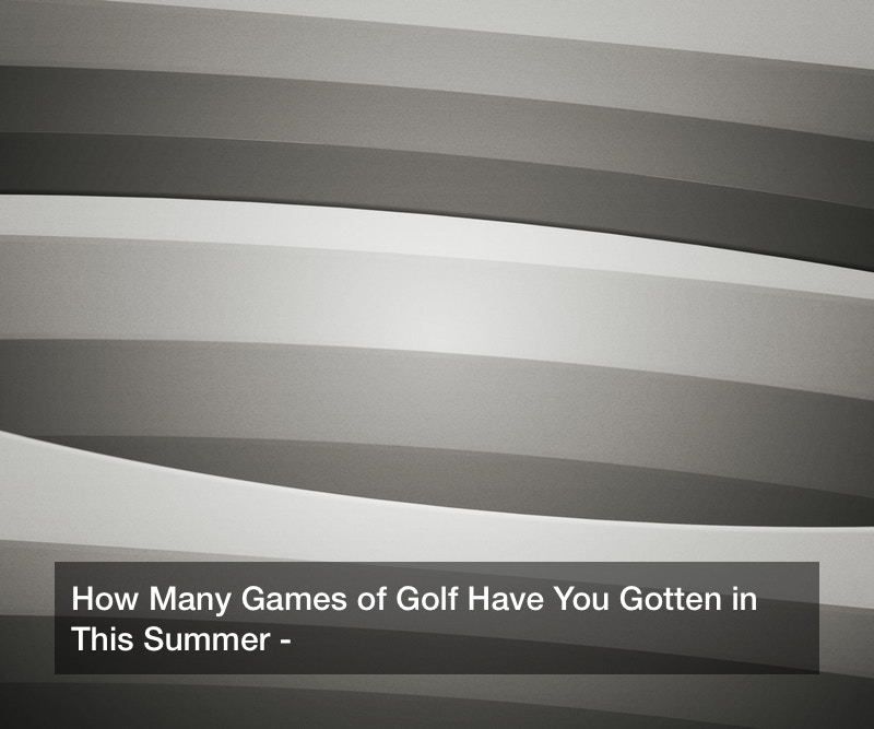 How Many Games of Golf Have You Gotten in This Summer?