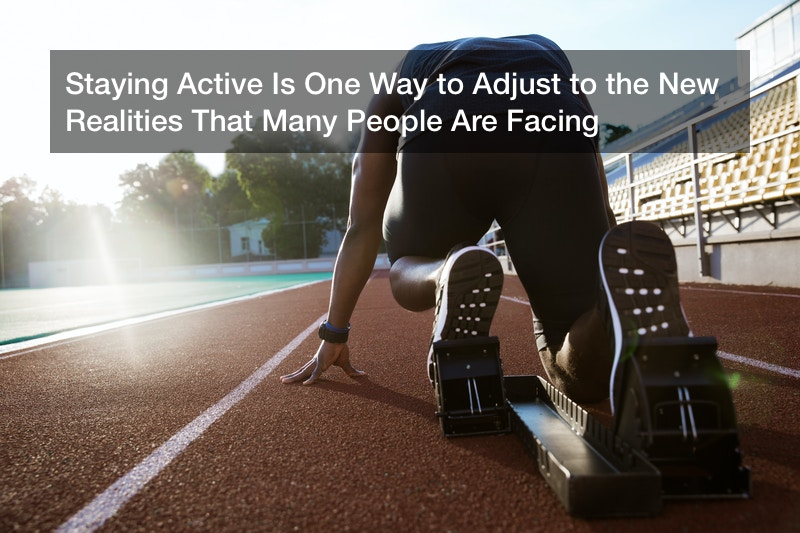 Staying Active Is One Way to Adjust to the New Realities That Many People Are Facing