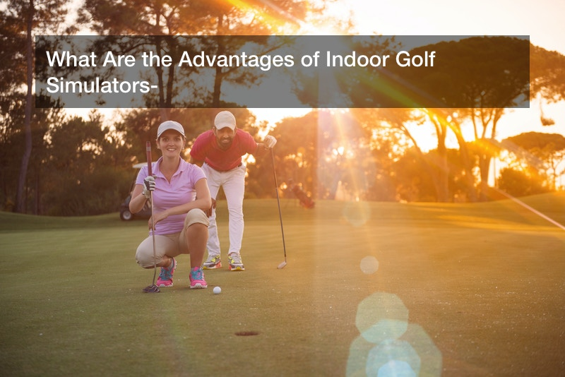 What Are the Advantages of Indoor Golf Simulators?