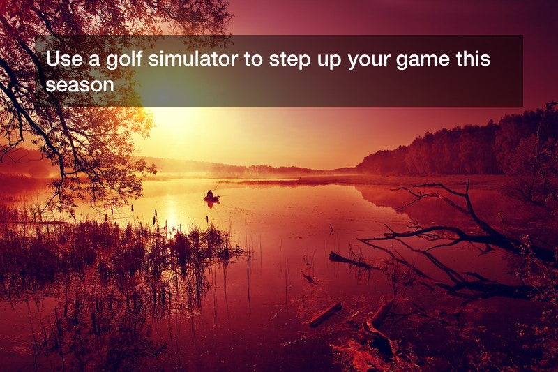 Use a golf simulator to step up your game this season
