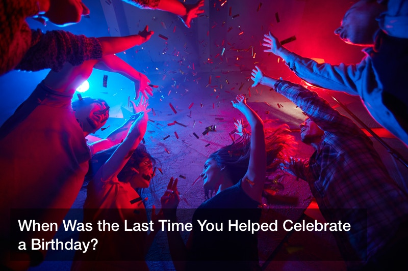 When Was the Last Time You Helped Celebrate a Birthday?