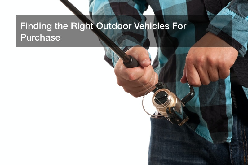 Finding the Right Outdoor Vehicles For Purchase