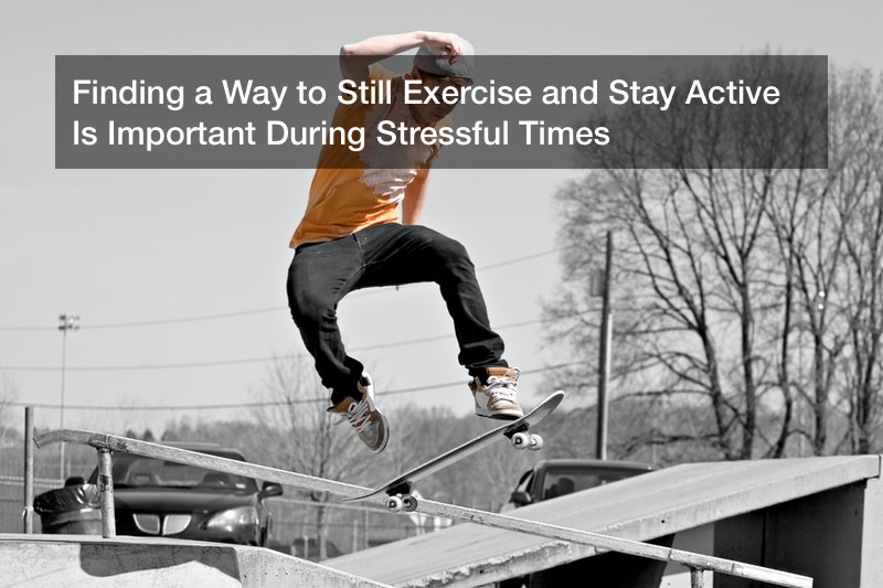 Finding a Way to Still Exercise and Stay Active Is Important During Stressful Times