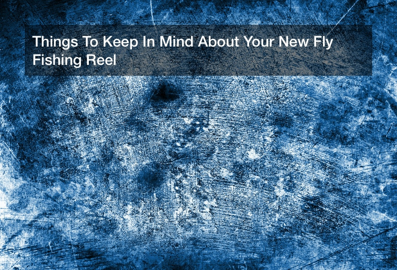 Things To Keep In Mind About Your New Fly Fishing Reel